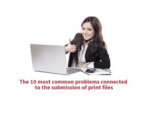 The 10 most common problems connected to the submission of print files
